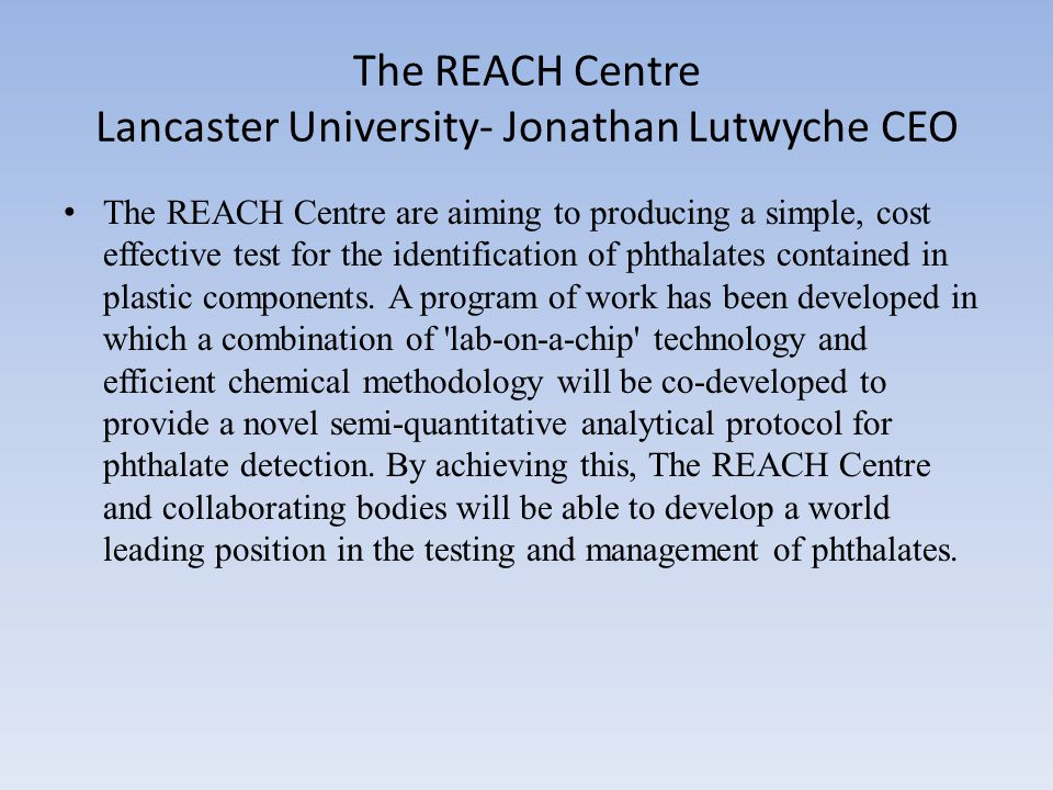 The REACH Centre Lancaster University- Jonathan Lutwyche CEO The REACH Centre are aiming to producing a simple, cost effective test for the identification of phthalates contained in plastic components.