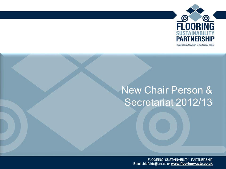 FLOORING SUSTAINABILITY PARTNERSHIP Email :blofelds@bre.co.uk www.flooringwaste.co.uk New Chair Person & Secretariat 2012/13