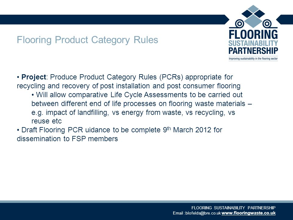 FLOORING SUSTAINABILITY PARTNERSHIP Email :blofelds@bre.co.uk www.flooringwaste.co.uk Flooring Product Category Rules Project: Produce Product Category Rules (PCRs) appropriate for recycling and recovery of post installation and post consumer flooring Will allow comparative Life Cycle Assessments to be carried out between different end of life processes on flooring waste materials – e.g.