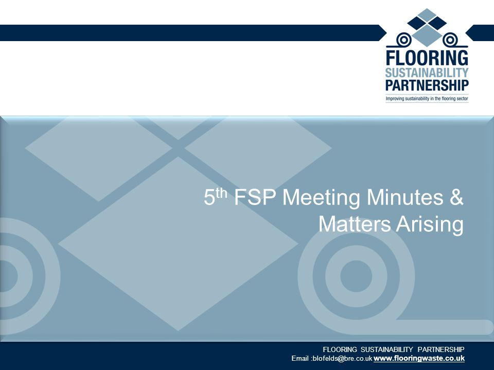 FLOORING SUSTAINABILITY PARTNERSHIP Email :blofelds@bre.co.uk www.flooringwaste.co.uk 5 th FSP Meeting Minutes & Matters Arising