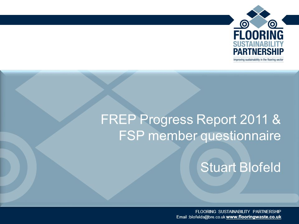 FLOORING SUSTAINABILITY PARTNERSHIP Email :blofelds@bre.co.uk www.flooringwaste.co.uk FREP Progress Report 2011 & FSP member questionnaire Stuart Blofeld