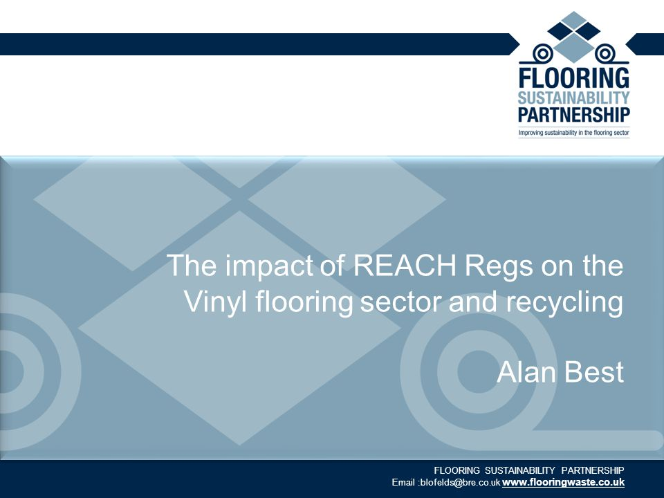 FLOORING SUSTAINABILITY PARTNERSHIP Email :blofelds@bre.co.uk www.flooringwaste.co.uk The impact of REACH Regs on the Vinyl flooring sector and recycling Alan Best