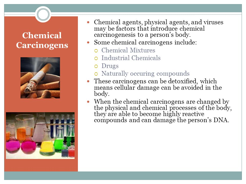 Chemical Carcinogens Chemical agents, physical agents, and viruses may be factors that introduce chemical carcinogenesis to a person's body.