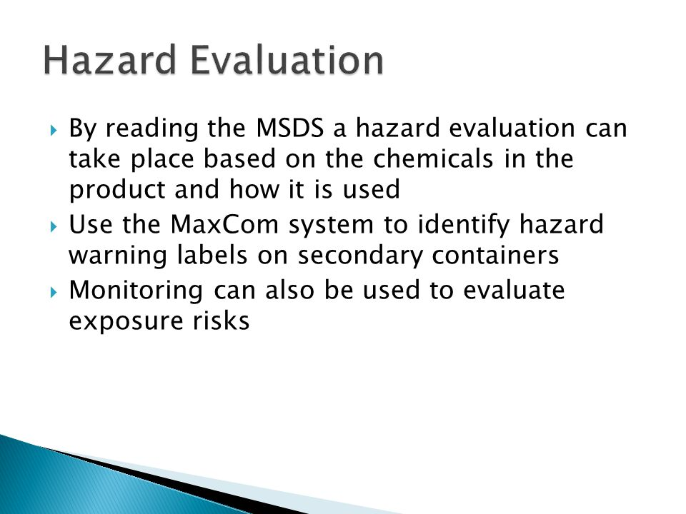  By reading the MSDS a hazard evaluation can take place based on the chemicals in the product and how it is used  Use the MaxCom system to identify