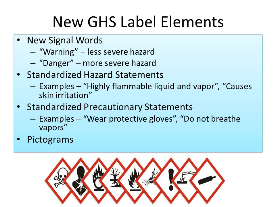 "New GHS Label Elements New Signal Words – ""Warning"" – less severe hazard – ""Danger"" – more severe hazard Standardized Hazard Statements – Examples – """