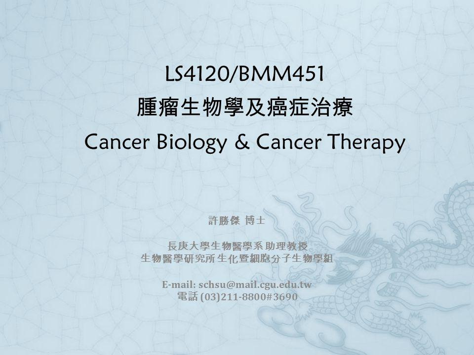 LS4120/BMM451 腫瘤生物學及癌症治療 Cancer Biology & Cancer Therapy 許勝傑 博士 長庚大學生物醫學系 助理教授 生物醫學研究所 生化暨細胞分子生物學組 E-mail: schsu@mail.cgu.edu.tw 電話 (03)211-8800#3690