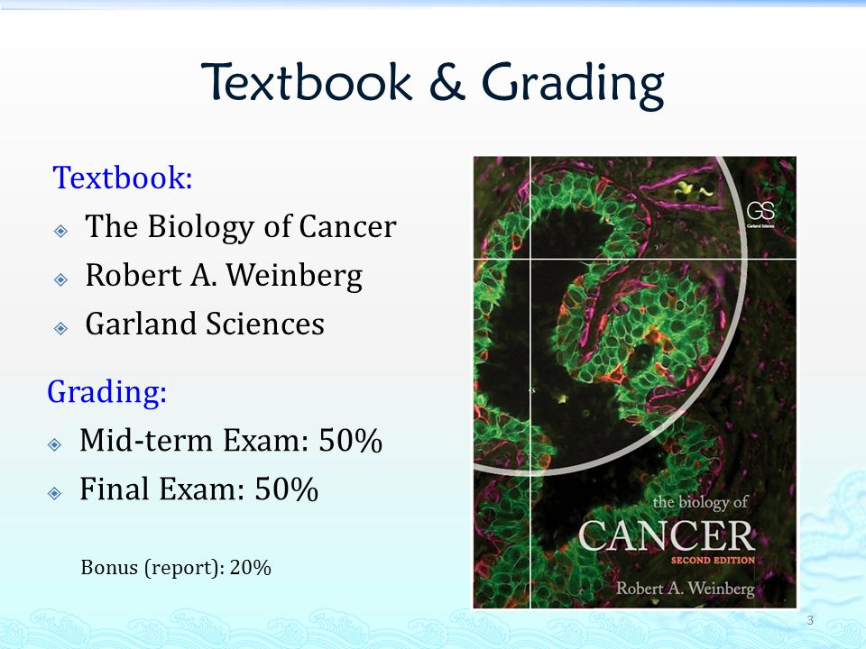 Textbook & Grading Textbook:  The Biology of Cancer  Robert A.