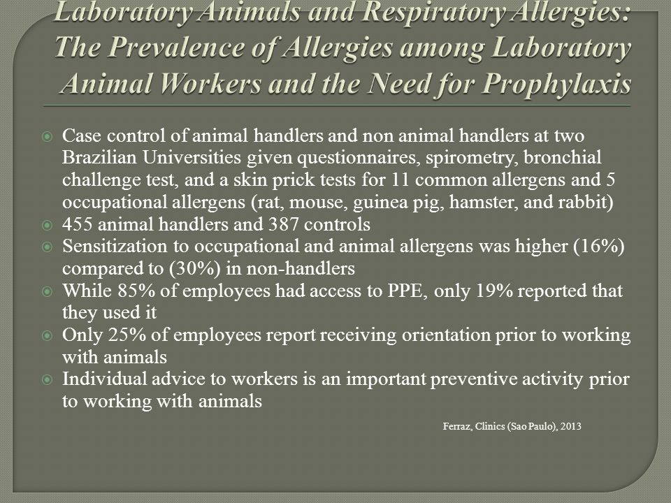  Case control of animal handlers and non animal handlers at two Brazilian Universities given questionnaires, spirometry, bronchial challenge test, and a skin prick tests for 11 common allergens and 5 occupational allergens (rat, mouse, guinea pig, hamster, and rabbit)  455 animal handlers and 387 controls  Sensitization to occupational and animal allergens was higher (16%) compared to (30%) in non-handlers  While 85% of employees had access to PPE, only 19% reported that they used it  Only 25% of employees report receiving orientation prior to working with animals  Individual advice to workers is an important preventive activity prior to working with animals Ferraz, Clinics (Sao Paulo), 2013