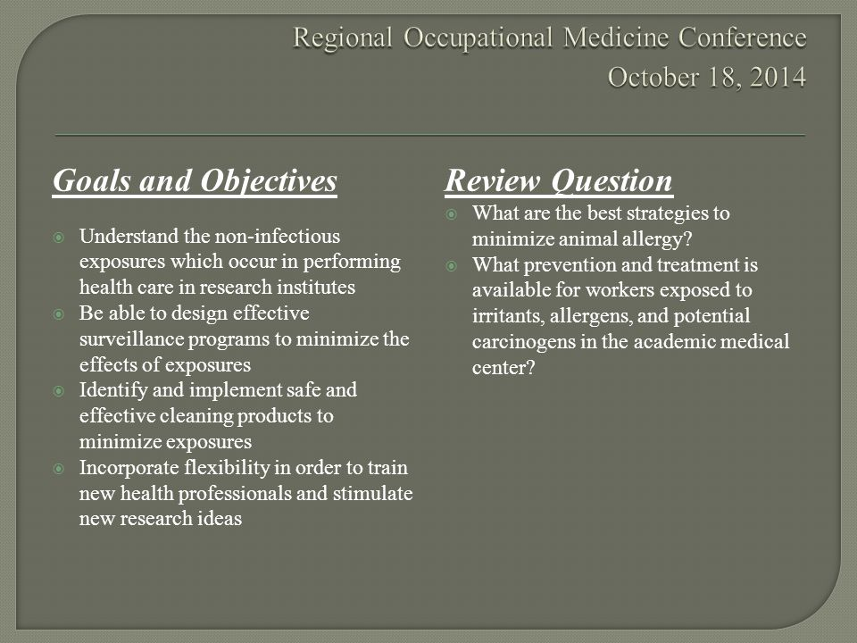 Goals and Objectives  Understand the non-infectious exposures which occur in performing health care in research institutes  Be able to design effective surveillance programs to minimize the effects of exposures  Identify and implement safe and effective cleaning products to minimize exposures  Incorporate flexibility in order to train new health professionals and stimulate new research ideas Review Question  What are the best strategies to minimize animal allergy.