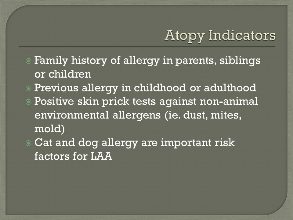  Family history of allergy in parents, siblings or children  Previous allergy in childhood or adulthood  Positive skin prick tests against non-animal environmental allergens (ie.