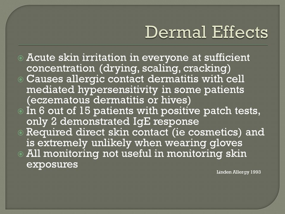  Acute skin irritation in everyone at sufficient concentration (drying, scaling, cracking)  Causes allergic contact dermatitis with cell mediated hypersensitivity in some patients (eczematous dermatitis or hives)  In 6 out of 15 patients with positive patch tests, only 2 demonstrated IgE response  Required direct skin contact (ie cosmetics) and is extremely unlikely when wearing gloves  All monitoring not useful in monitoring skin exposures Linden Allergy 1993
