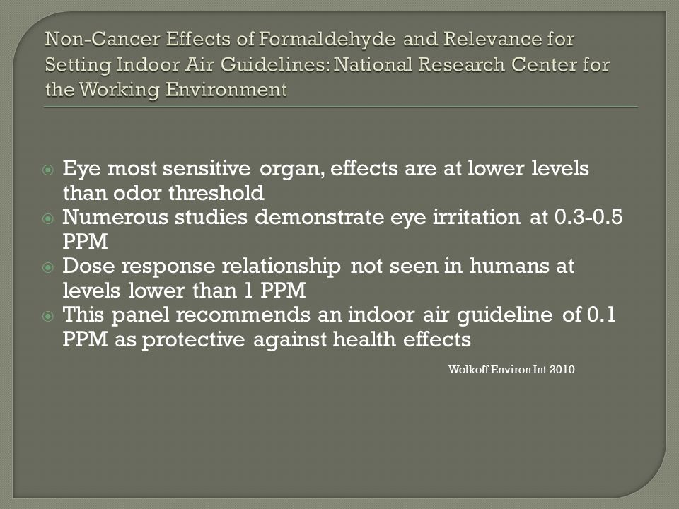  Eye most sensitive organ, effects are at lower levels than odor threshold  Numerous studies demonstrate eye irritation at 0.3-0.5 PPM  Dose response relationship not seen in humans at levels lower than 1 PPM  This panel recommends an indoor air guideline of 0.1 PPM as protective against health effects Wolkoff Environ Int 2010