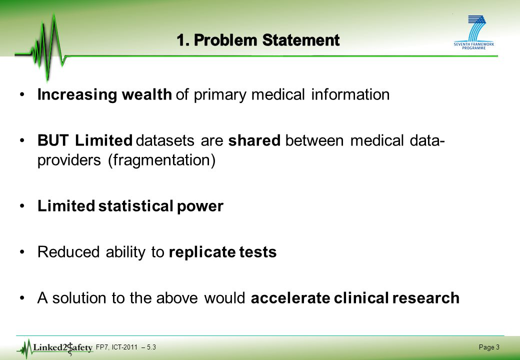 FP7, ICT-2011 – 5.3 Page 3 Increasing wealth of primary medical information BUT Limited datasets are shared between medical data- providers (fragmenta