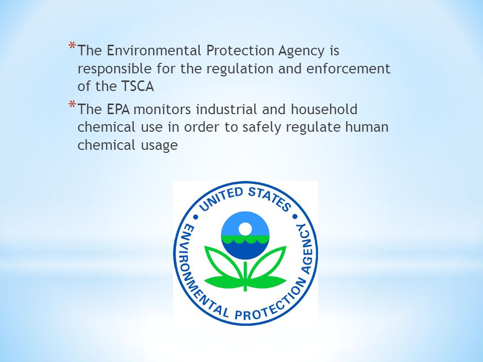 * The Environmental Protection Agency is responsible for the regulation and enforcement of the TSCA * The EPA monitors industrial and household chemical use in order to safely regulate human chemical usage