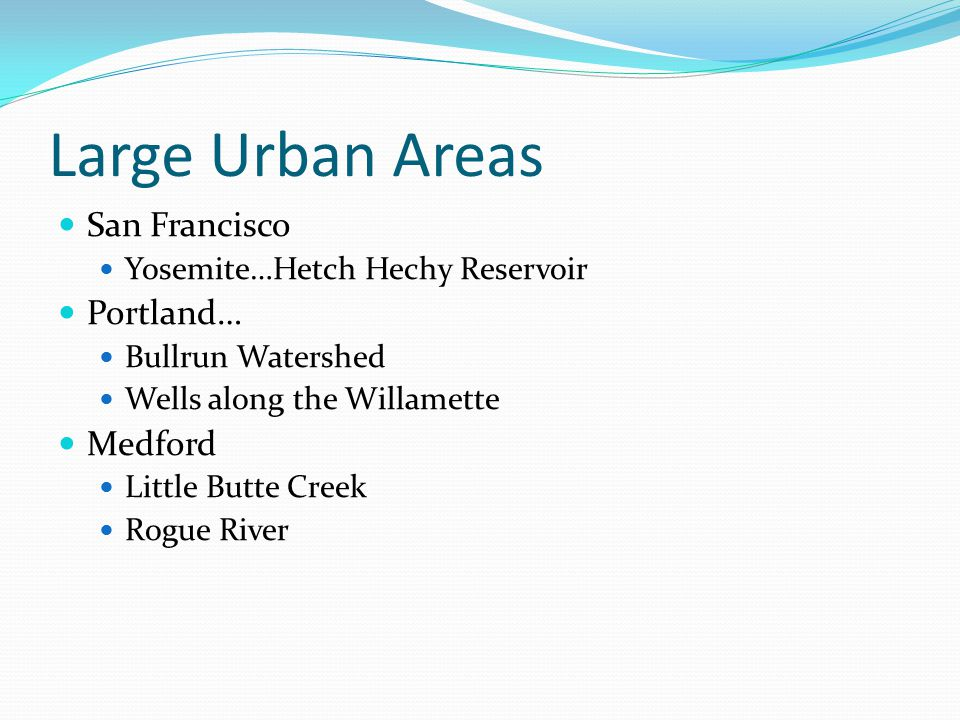 Large Urban Areas San Francisco Yosemite…Hetch Hechy Reservoir Portland… Bullrun Watershed Wells along the Willamette Medford Little Butte Creek Rogue River