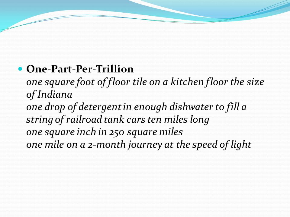 One-Part-Per-Trillion one square foot of floor tile on a kitchen floor the size of Indiana one drop of detergent in enough dishwater to fill a string of railroad tank cars ten miles long one square inch in 250 square miles one mile on a 2-month journey at the speed of light