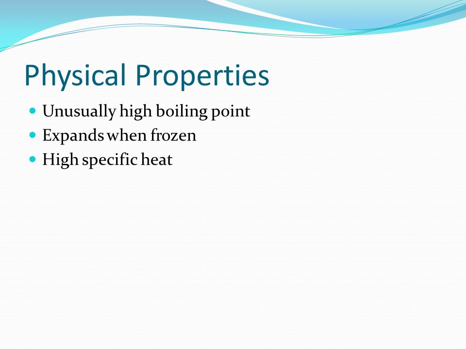 Physical Properties Unusually high boiling point Expands when frozen High specific heat