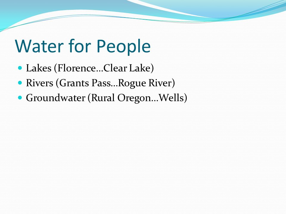 Water for People Lakes (Florence…Clear Lake) Rivers (Grants Pass…Rogue River) Groundwater (Rural Oregon…Wells)