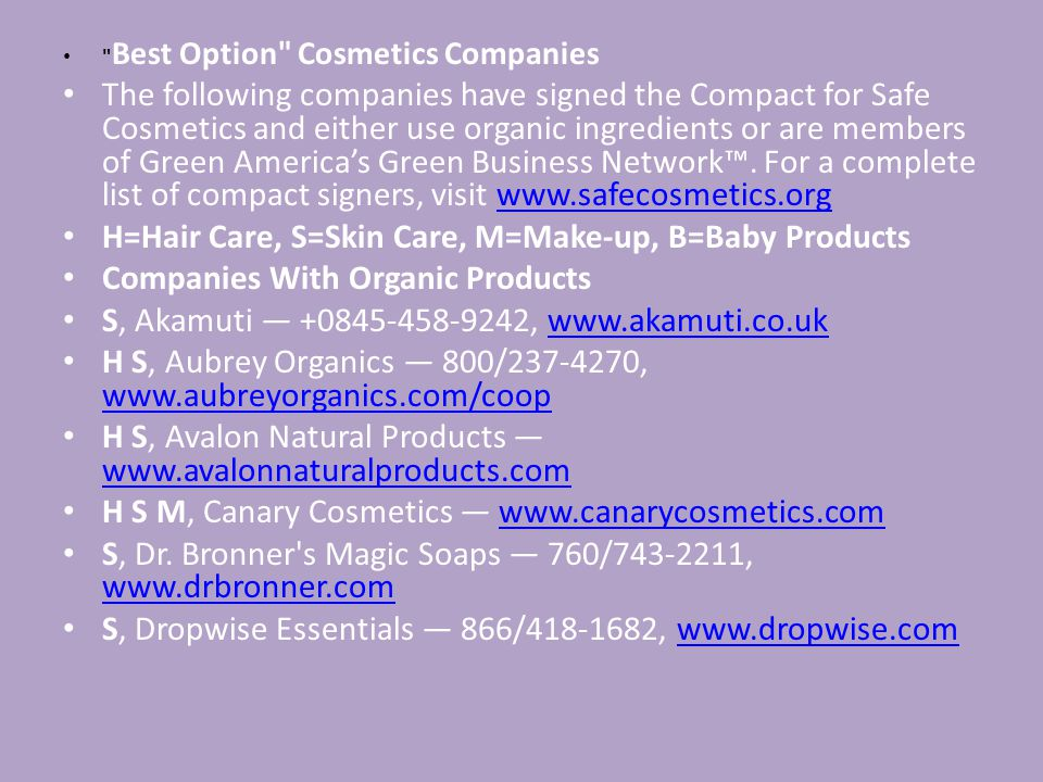 Best Option Cosmetics Companies The following companies have signed the Compact for Safe Cosmetics and either use organic ingredients or are members of Green America's Green Business Network™.