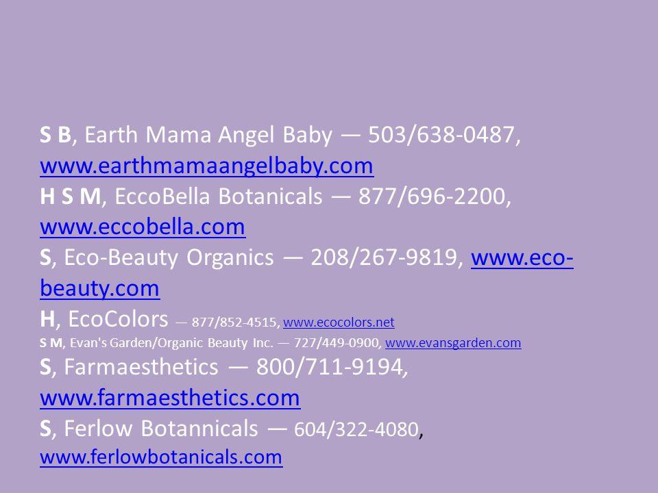 S B, Earth Mama Angel Baby — 503/638-0487, www.earthmamaangelbaby.com www.earthmamaangelbaby.com H S M, EccoBella Botanicals — 877/696-2200, www.eccobella.com www.eccobella.com S, Eco-Beauty Organics — 208/267-9819, www.eco- beauty.comwww.eco- beauty.com H, EcoColors — 877/852-4515, www.ecocolors.netwww.ecocolors.net S M, Evan s Garden/Organic Beauty Inc.