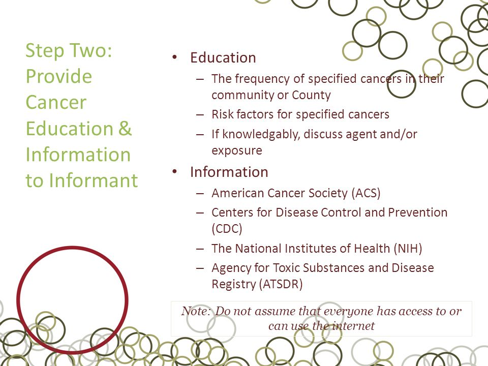 Step Two: Provide Cancer Education & Information to Informant Education – The frequency of specified cancers in their community or County – Risk factors for specified cancers – If knowledgably, discuss agent and/or exposure Information – American Cancer Society (ACS) – Centers for Disease Control and Prevention (CDC) – The National Institutes of Health (NIH) – Agency for Toxic Substances and Disease Registry (ATSDR) Note: Do not assume that everyone has access to or can use the internet