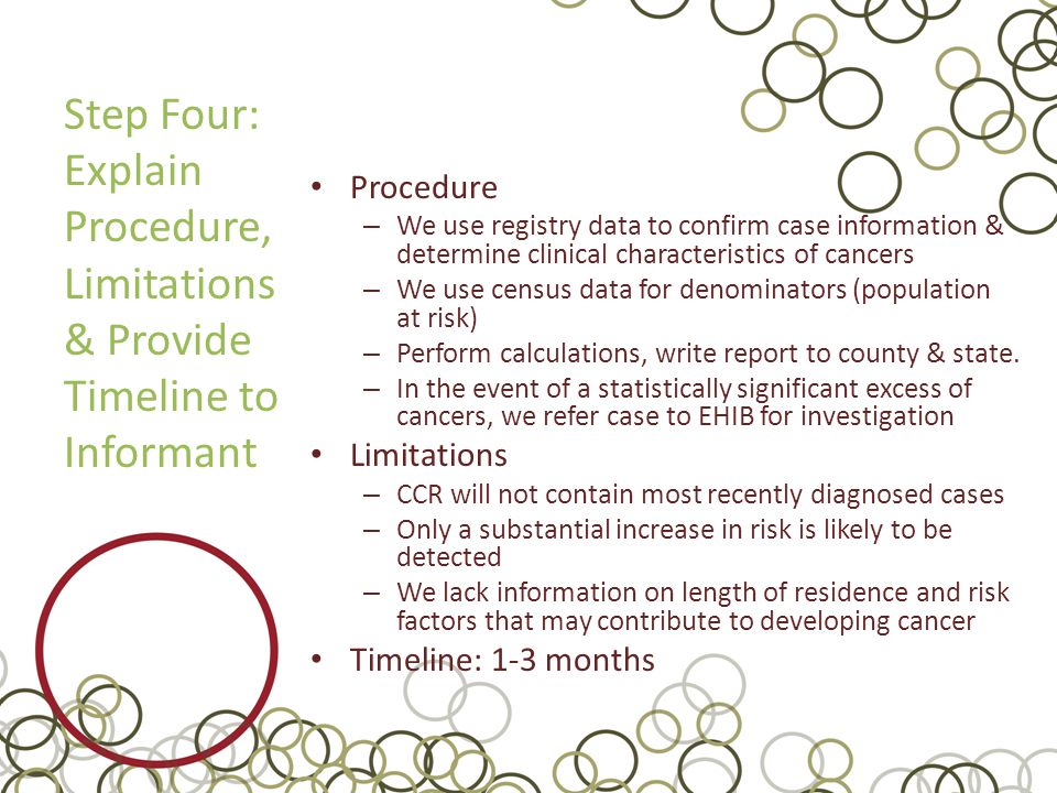 Step Four: Explain Procedure, Limitations & Provide Timeline to Informant Procedure – We use registry data to confirm case information & determine clinical characteristics of cancers – We use census data for denominators (population at risk) – Perform calculations, write report to county & state.