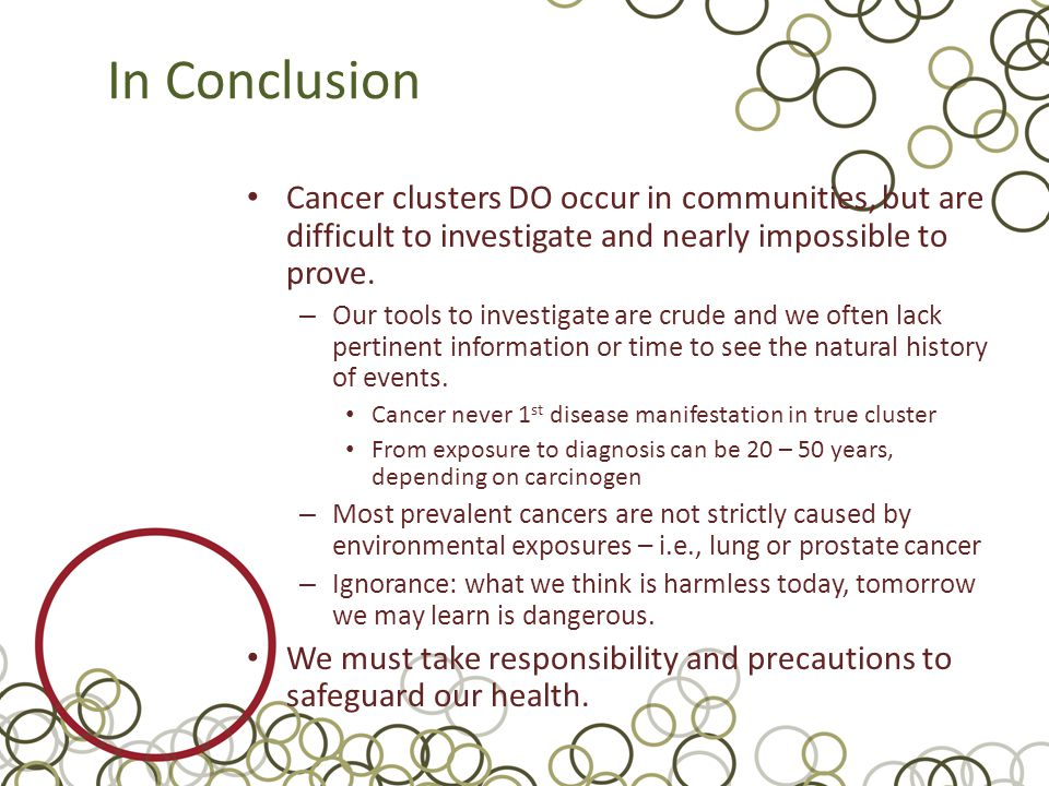In Conclusion Cancer clusters DO occur in communities, but are difficult to investigate and nearly impossible to prove.