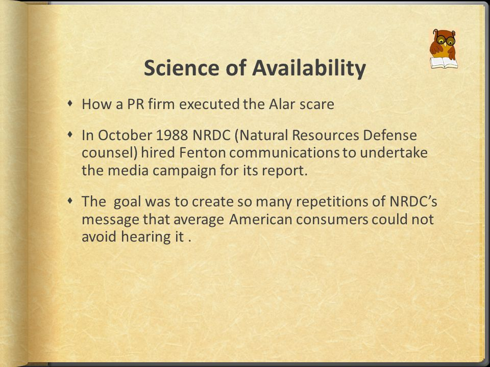 Science of Availability  How a PR firm executed the Alar scare  In October 1988 NRDC (Natural Resources Defense counsel) hired Fenton communications