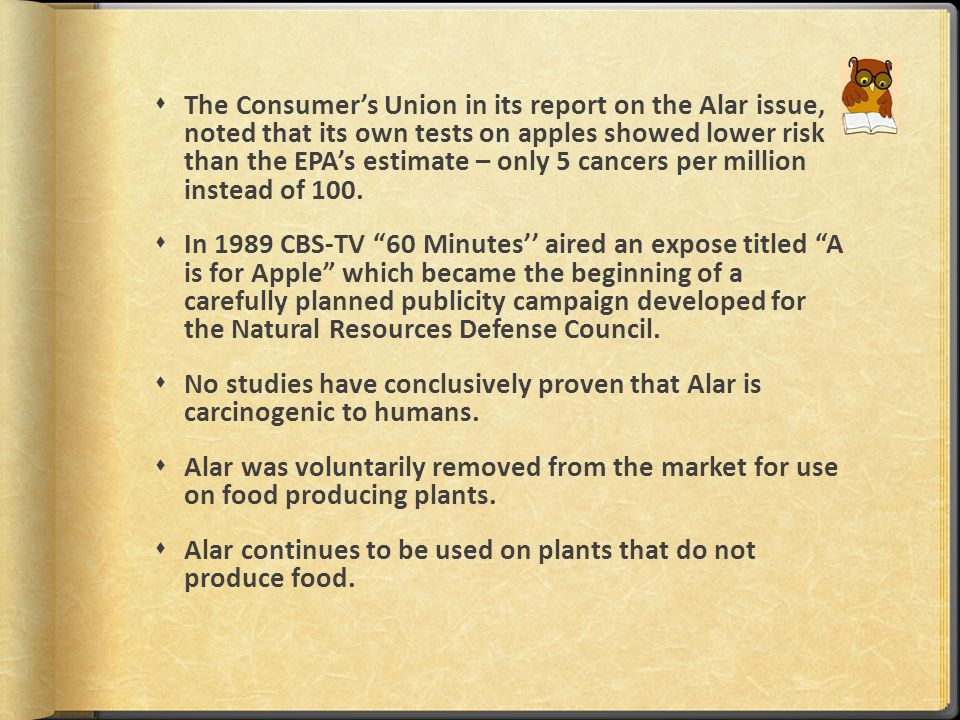  The Consumer's Union in its report on the Alar issue, noted that its own tests on apples showed lower risk than the EPA's estimate – only 5 cancers