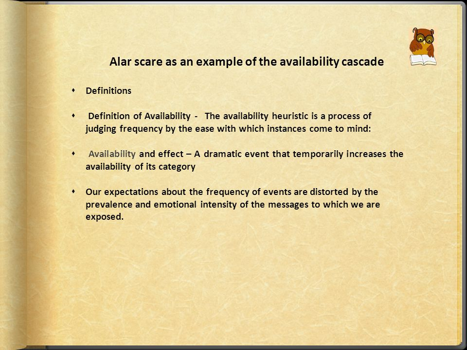 Availability cascade A self sustaining chain of events which may start from media reports of a relatively minor event and lead up to public panic and large scale government action.