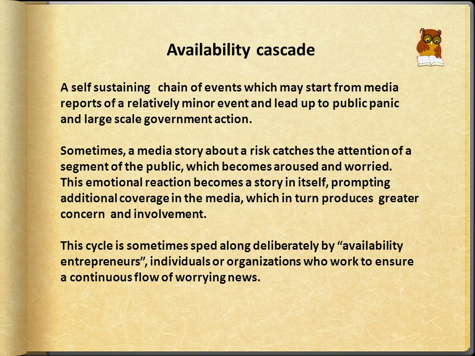 Availability cascade A self sustaining chain of events which may start from media reports of a relatively minor event and lead up to public panic and