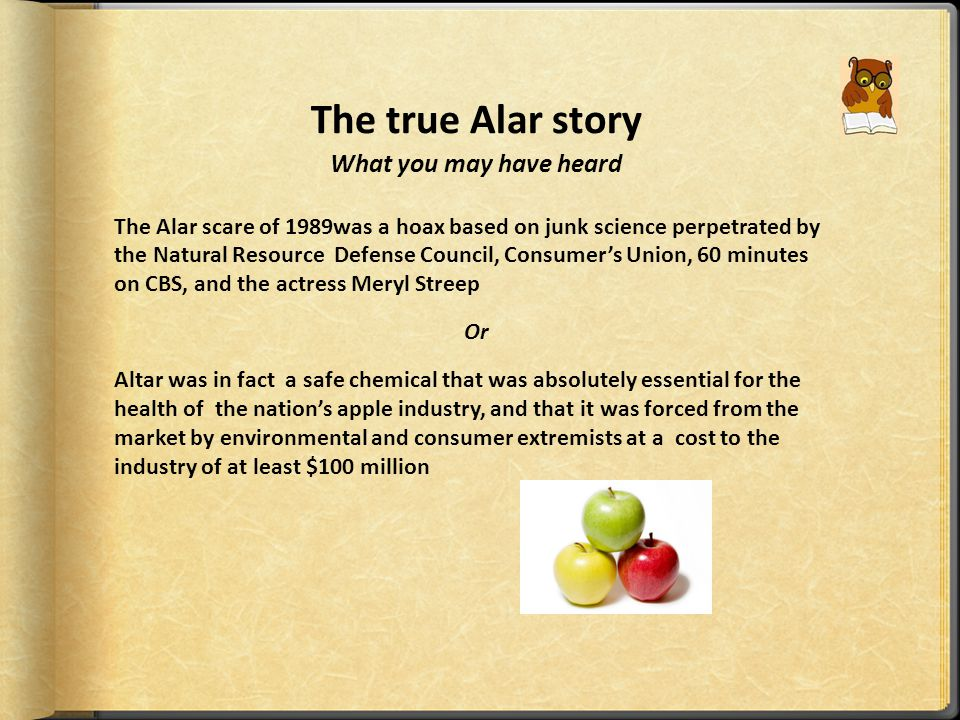 Alar scare 1989  This chemical was sprayed on apples to regulate growth and improve appearance.