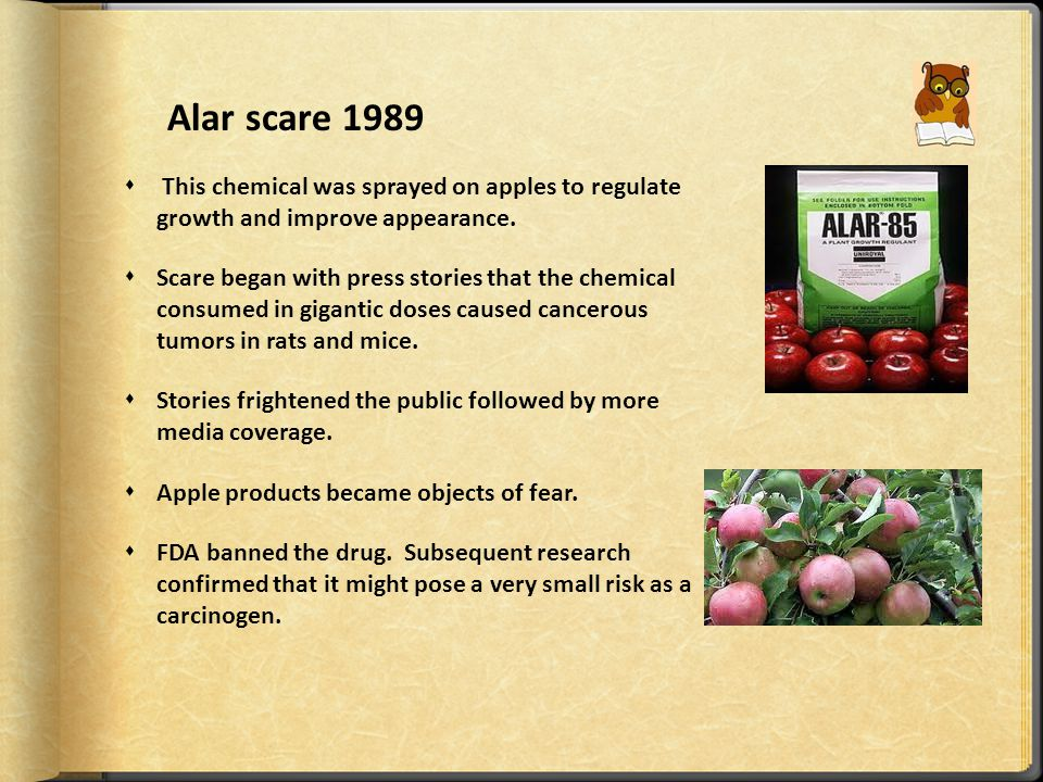Alar scare 1989  This chemical was sprayed on apples to regulate growth and improve appearance.  Scare began with press stories that the chemical co