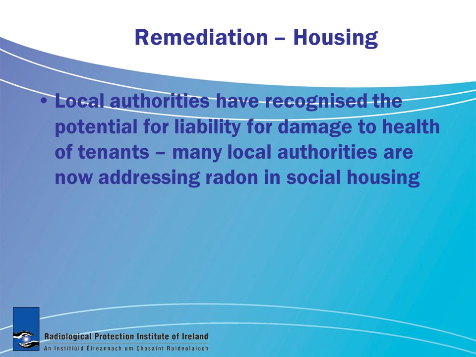 Remediation – Housing Local authorities have recognised the potential for liability for damage to health of tenants – many local authorities are now addressing radon in social housing