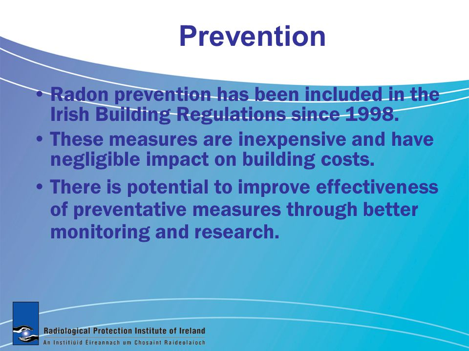 Prevention Radon prevention has been included in the Irish Building Regulations since 1998. These measures are inexpensive and have negligible impact