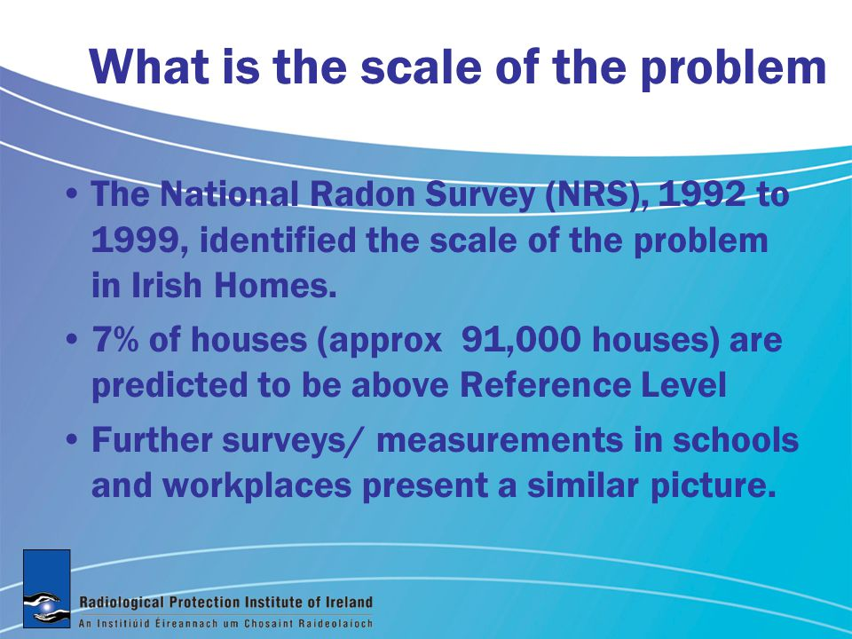 What is the scale of the problem The National Radon Survey (NRS), 1992 to 1999, identified the scale of the problem in Irish Homes. 7% of houses (appr