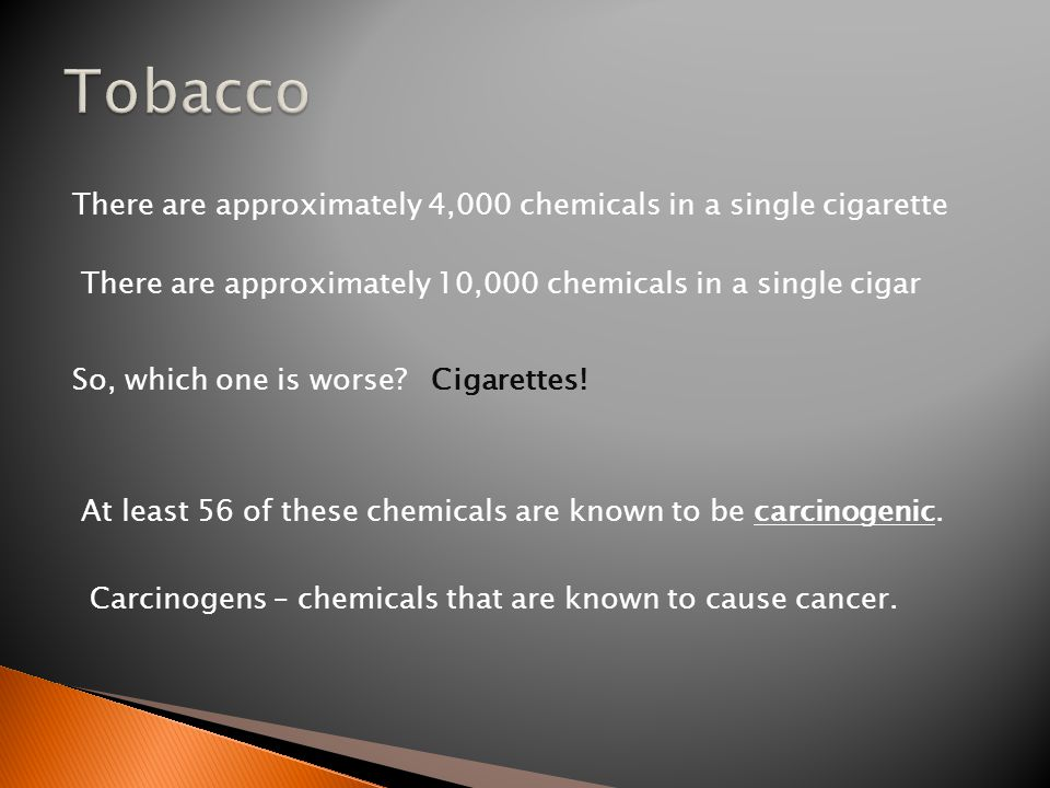 There are approximately 4,000 chemicals in a single cigarette There are approximately 10,000 chemicals in a single cigar So, which one is worse Cigarettes.