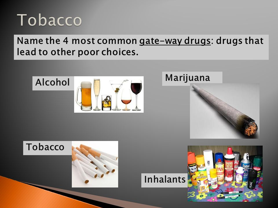 Alcohol Name the 4 most common gate-way drugs: drugs that lead to other poor choices.