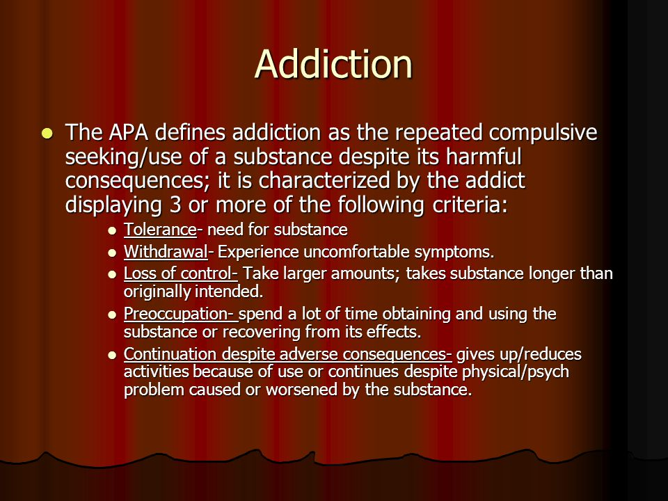 Addiction The APA defines addiction as the repeated compulsive seeking/use of a substance despite its harmful consequences; it is characterized by the addict displaying 3 or more of the following criteria: The APA defines addiction as the repeated compulsive seeking/use of a substance despite its harmful consequences; it is characterized by the addict displaying 3 or more of the following criteria: Tolerance- need for substance Tolerance- need for substance Withdrawal- Experience uncomfortable symptoms.