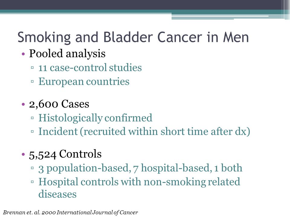 Smoking and Bladder Cancer in Men Pooled analysis ▫11 case-control studies ▫European countries 2,600 Cases ▫Histologically confirmed ▫Incident (recruited within short time after dx) 5,524 Controls ▫3 population-based, 7 hospital-based, 1 both ▫Hospital controls with non-smoking related diseases Brennan et.