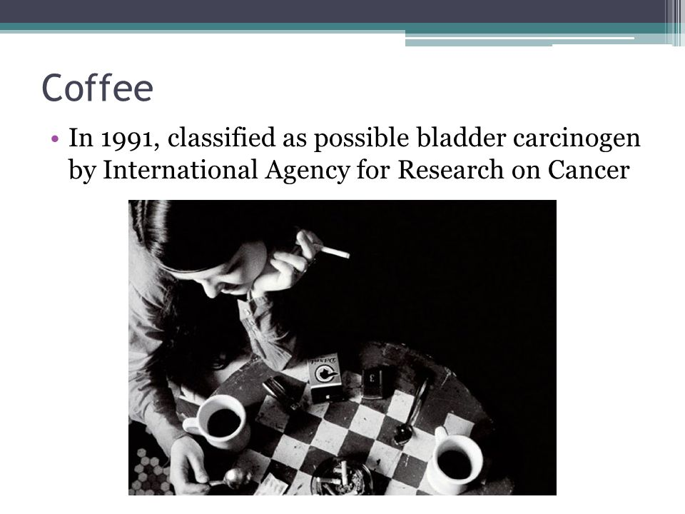 Coffee In 1991, classified as possible bladder carcinogen by International Agency for Research on Cancer