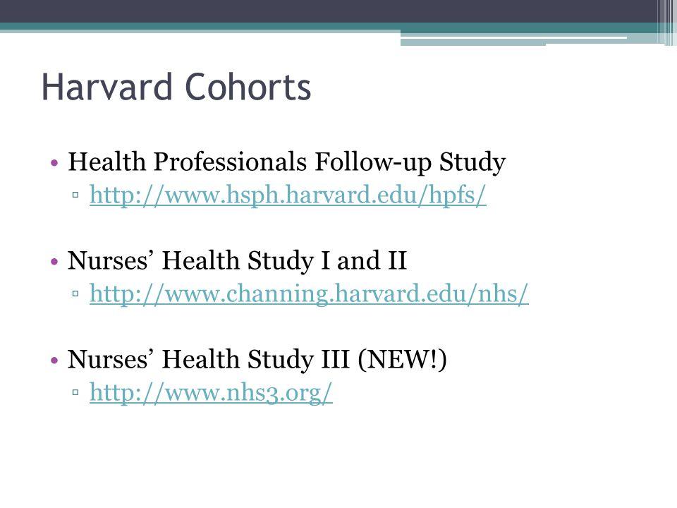 Harvard Cohorts Health Professionals Follow-up Study ▫http://www.hsph.harvard.edu/hpfs/http://www.hsph.harvard.edu/hpfs/ Nurses' Health Study I and II ▫http://www.channing.harvard.edu/nhs/http://www.channing.harvard.edu/nhs/ Nurses' Health Study III (NEW!) ▫http://www.nhs3.org/http://www.nhs3.org/
