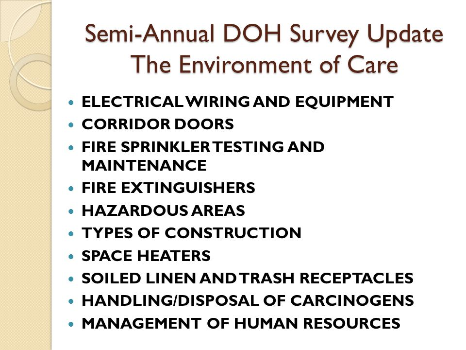 Semi-Annual DOH Survey Update The Environment of Care ELECTRICAL WIRING AND EQUIPMENT CORRIDOR DOORS FIRE SPRINKLER TESTING AND MAINTENANCE FIRE EXTINGUISHERS HAZARDOUS AREAS TYPES OF CONSTRUCTION SPACE HEATERS SOILED LINEN AND TRASH RECEPTACLES HANDLING/DISPOSAL OF CARCINOGENS MANAGEMENT OF HUMAN RESOURCES