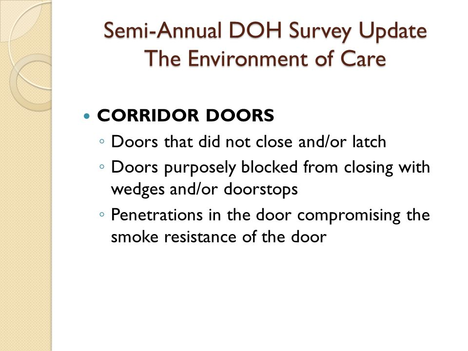 Semi-Annual DOH Survey Update The Environment of Care CORRIDOR DOORS ◦ Doors that did not close and/or latch ◦ Doors purposely blocked from closing with wedges and/or doorstops ◦ Penetrations in the door compromising the smoke resistance of the door