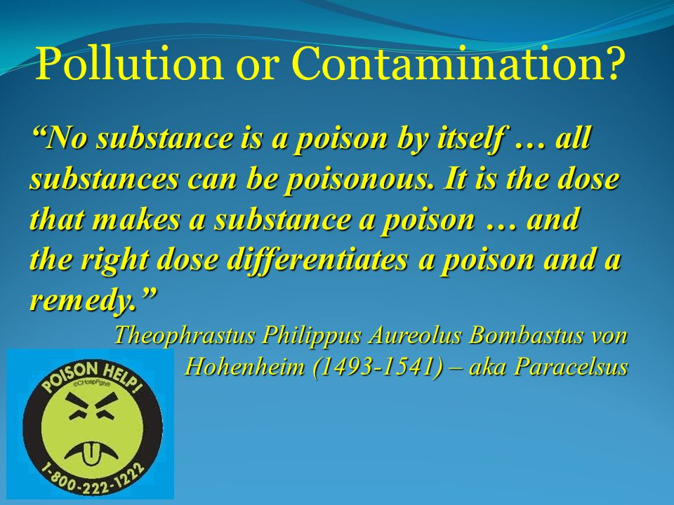 Pollution or Contamination. No substance is a poison by itself … all substances can be poisonous.