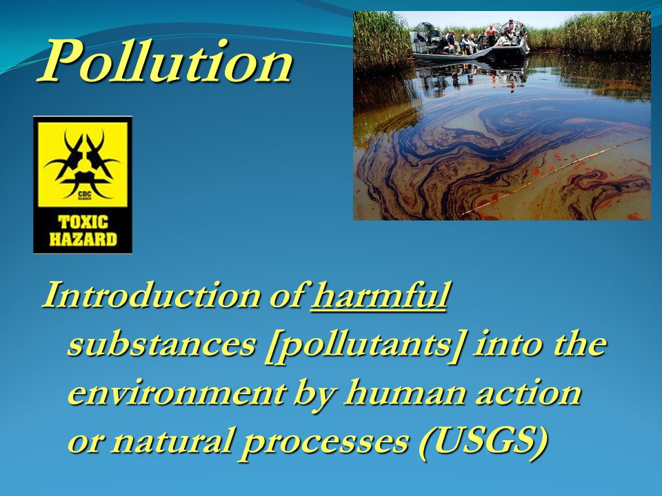Pollution Introduction of harmful substances [pollutants] into the environment by human action or natural processes (USGS)