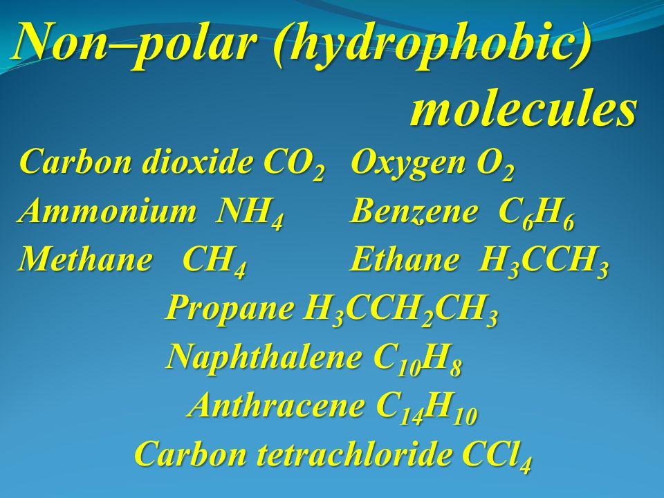 Non–polar (hydrophobic) molecules Carbon dioxide CO 2 Oxygen O 2 Ammonium NH 4 Benzene C 6 H 6 Methane CH 4 Ethane H 3 CCH 3 Propane H 3 CCH 2 CH 3 Naphthalene C 10 H 8 Anthracene C 14 H 10 Carbon tetrachloride CCl 4