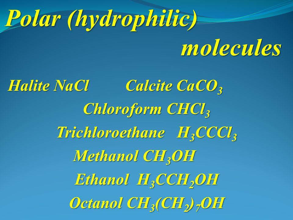 Polar (hydrophilic) molecules Halite NaClCalcite CaCO 3 Chloroform CHCl 3 Trichloroethane H 3 CCCl 3 Methanol CH 3 OH Ethanol H 3 CCH 2 OH Octanol CH 3 (CH 2 ) 7 OH