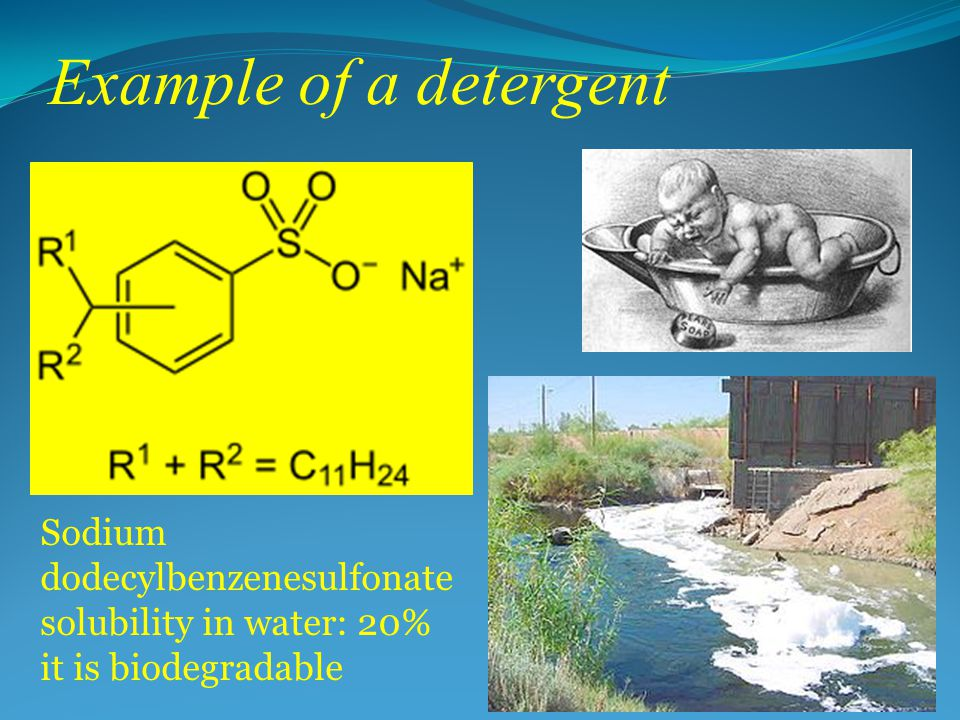 Example of a detergent Sodium dodecylbenzenesulfonate solubility in water: 20% it is biodegradable