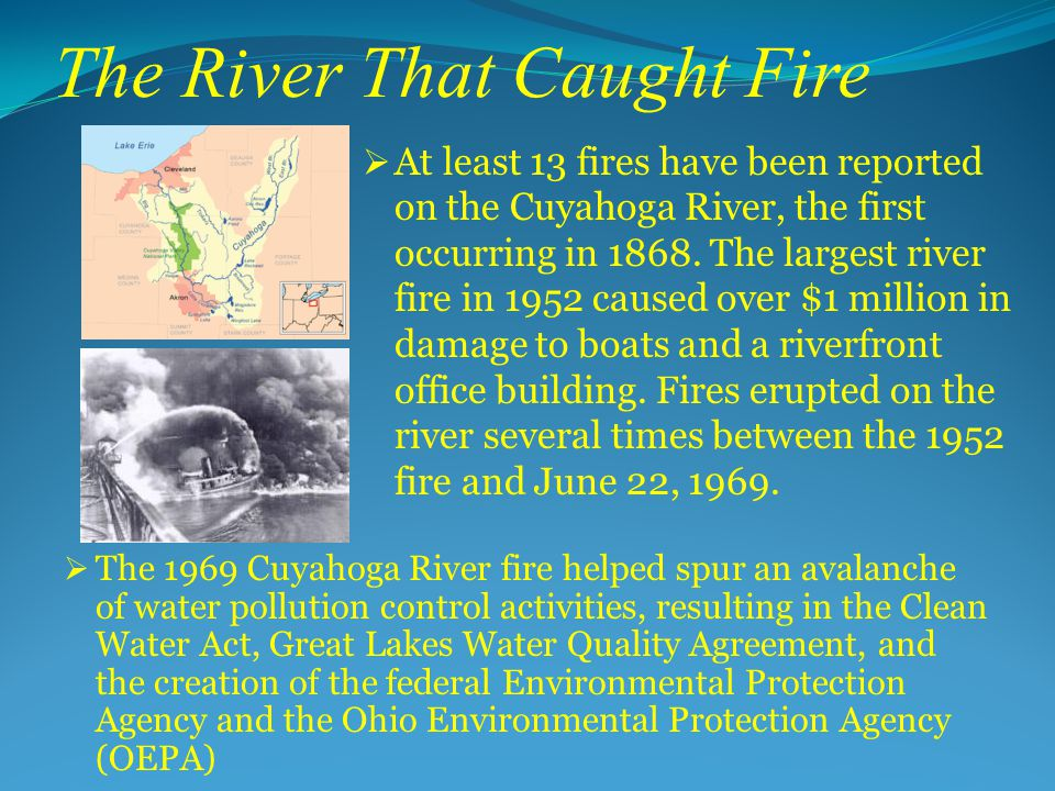 The River That Caught Fire  The 1969 Cuyahoga River fire helped spur an avalanche of water pollution control activities, resulting in the Clean Water Act, Great Lakes Water Quality Agreement, and the creation of the federal Environmental Protection Agency and the Ohio Environmental Protection Agency (OEPA)  At least 13 fires have been reported on the Cuyahoga River, the first occurring in 1868.